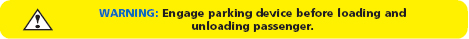 WARNING - Engage Parking Brake before loading and unloading passenger